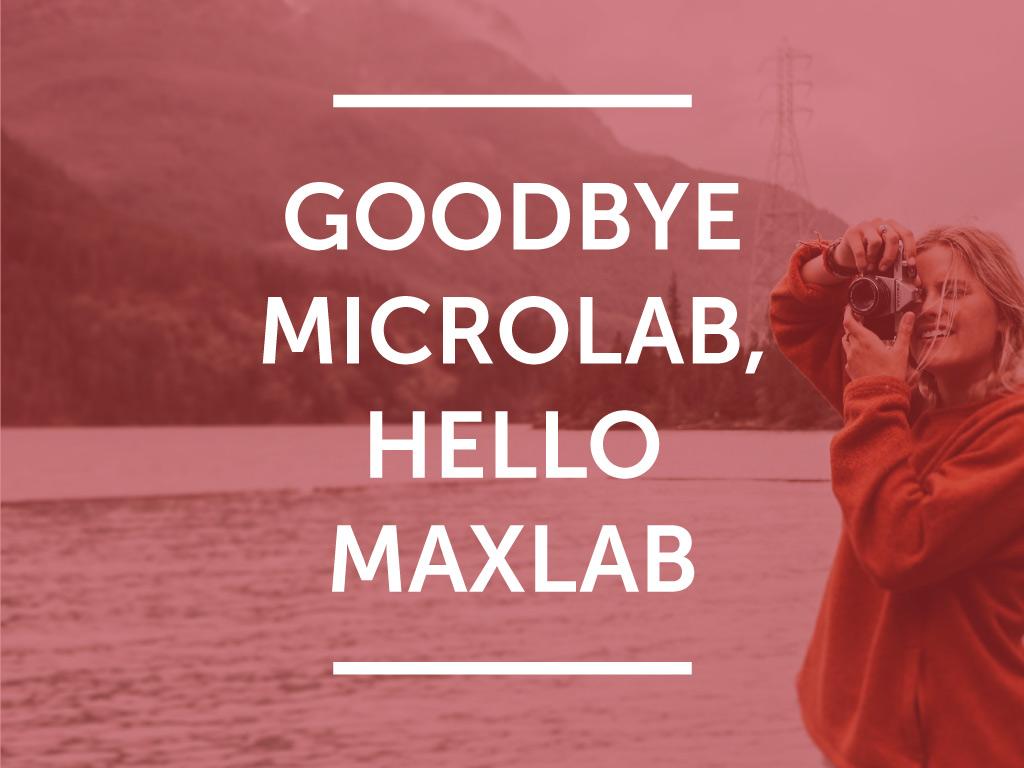 Goodbye MicroLab, hello MaxLab